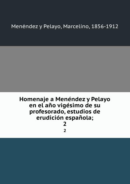 Menéndez y Pelayo Homenaje a Menendez y Pelayo en el ano vigesimo de su profesorado, estudios de erudicion espanola;. 2 eduardo saavedra homenaje a d francisco codera en su jubilacion del profesorado estudios de erudicion oriental con una introduccion classic reprint