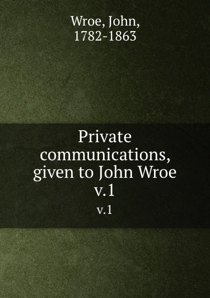 John Wroe Private communications, given to John Wroe. v.1 john wroe the word of god to guide israel to eternal life explained to john wroe containing articles of israel s faith and 12 sermons