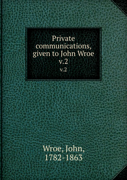 John Wroe Private communications, given to John Wroe. v.2 john wroe the word of god to guide israel to eternal life explained to john wroe containing articles of israel s faith and 12 sermons
