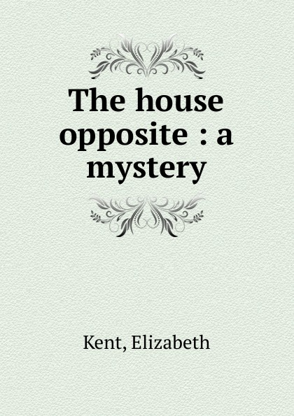 Elizabeth Kent The house opposite : a mystery the opposite house
