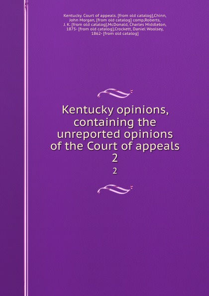 Kentucky. Court of appeals Kentucky opinions, containing the unreported opinions of the Court of appeals. 2