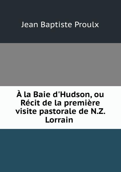 Jean Baptiste Proulx A la Baie d.Hudson, ou Recit de la premiere visite pastorale de N.Z. Lorrain .