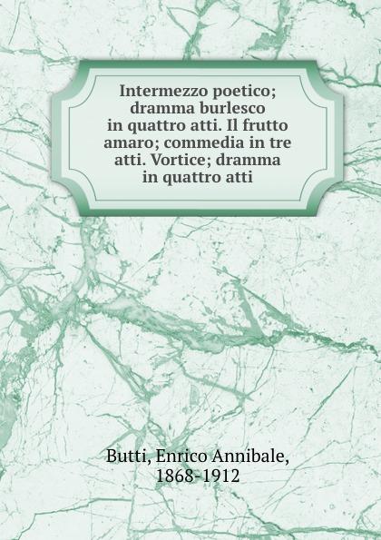 Enrico Annibale Butti Intermezzo poetico; dramma burlesco in quattro atti. Il frutto amaro; commedia in tre atti. Vortice; dramma in quattro atti bracco roberto nellina dramma in tre atti