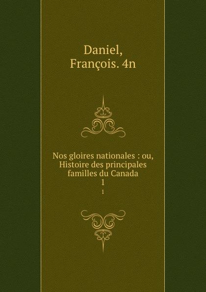 François Daniel Nos gloires nationales : ou, Histoire des principales familles du Canada. 1 françois daniel nos gloires nationales ou histoire des principales familles du canada 2