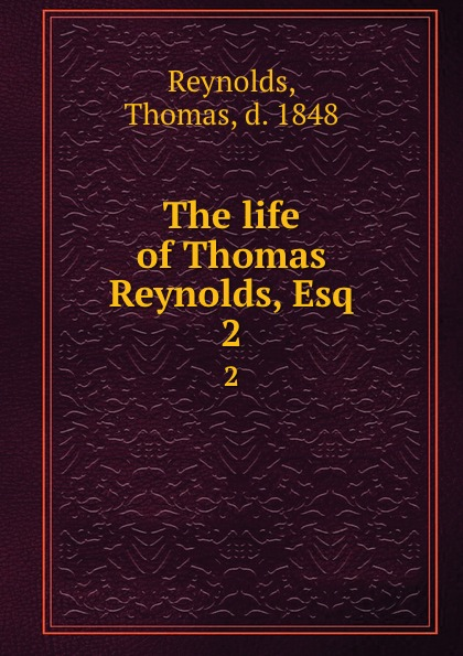 Thomas Reynolds The life of Thomas Reynolds, Esq. 2