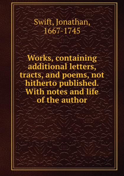 Swift Jonathan Works, containing additional letters, tracts, and poems, not hitherto published. With notes and life of the author swift jonathan the works of jonathan swift containing additional letters tracts and poems not hitherto published with notes and a life of the author volume 4