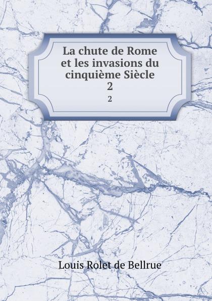 Louis Rolet de Bellrue La chute de Rome et les invasions du cinquieme Siecle. 2