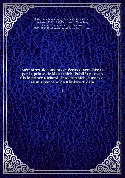 Clemens Lothar Wenzel Metternich-Winneburg Memoires, documents et ecrits divers laisses par le prince de Metternich. Publies par son fils le prince Richard de Metternich, classes et reunis par M.A. de Klinkowstroem. 5 clemens lothar wenzel metternich winneburg memoires documents et ecrits divers laisses par le prince de metternich publies par son fils le prince richard de metternich classes et reunis par m a de klinkowstroem 2