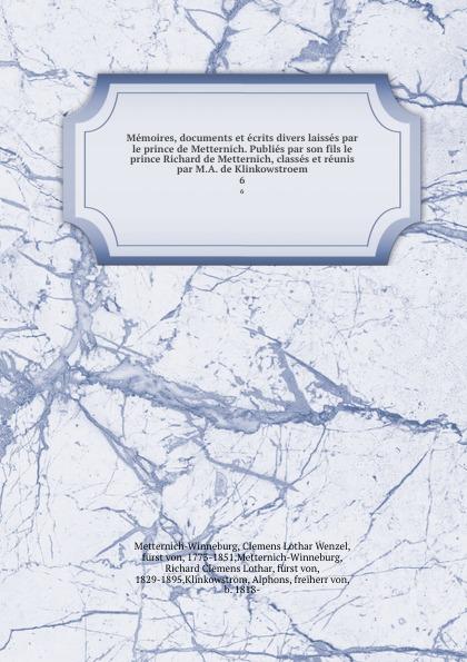 Clemens Lothar Wenzel Metternich-Winneburg Memoires, documents et ecrits divers laisses par le prince de Metternich. Publies par son fils le prince Richard de Metternich, classes et reunis par M.A. de Klinkowstroem. 6 clemens lothar wenzel metternich winneburg memoires documents et ecrits divers laisses par le prince de metternich publies par son fils le prince richard de metternich classes et reunis par m a de klinkowstroem 2