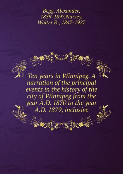 Alexander Begg Ten years in Winnipeg. A narration of the principal events in the history of the city of Winnipeg from the year A.D. 1870 to the year A.D. 1879, inclusive цена и фото