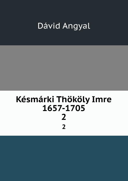 Dávid Angyal Kesmarki Thokoly Imre 1657-1705. 2 dávid angyal kesmarki thokoly imre 1657 1705 volume 2 hungarian edition