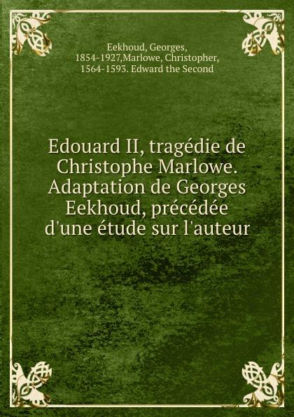 Georges Eekhoud Edouard II, tragedie de Christophe Marlowe. Adaptation de Georges Eekhoud, precedee d.une etude sur l.auteur georges eekhoud la faneuse d amour