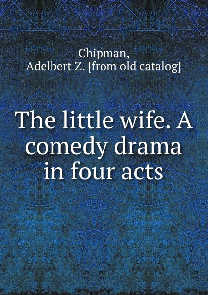 Adelbert Z. Chipman The little wife. A comedy drama in four acts