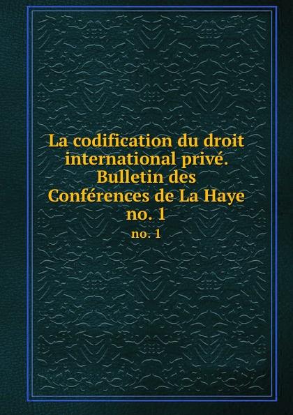 La codification du droit international prive. Bulletin des Conferences de La Haye. no. 1 ernest lémonon la seconde conference de la paix la haye juin octobre 1907 classic reprint