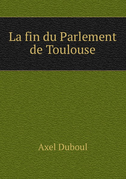 Axel Duboul La fin du Parlement de Toulouse