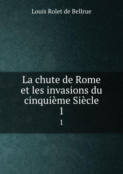 Louis Rolet de Bellrue La chute de Rome et les invasions du cinquieme Siecle. 1