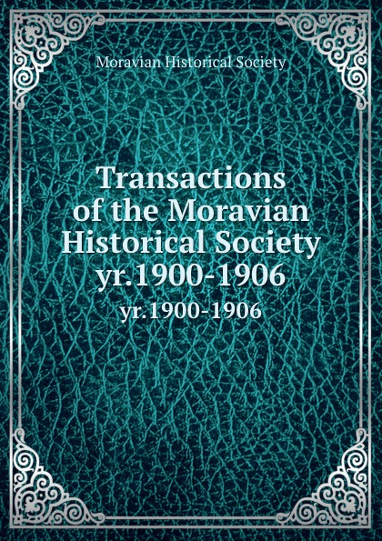Transactions of the Moravian Historical Society. yr.1900-1906