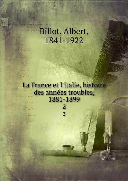 Albert Billot La France et l.Italie, histoire des annees troubles, 1881-1899. 2