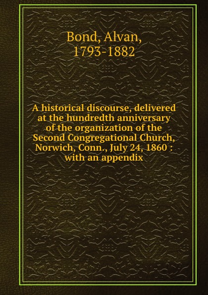 Alvan Bond A historical discourse, delivered at the hundredth anniversary of the organization of the Second Congregational Church, Norwich, Conn., July 24, 1860 : with an appendix alvan bond a historical discourse delivered at the hundredth anniversary of the organization of the second congregational church norwich conn july 24 1860 with an appendix