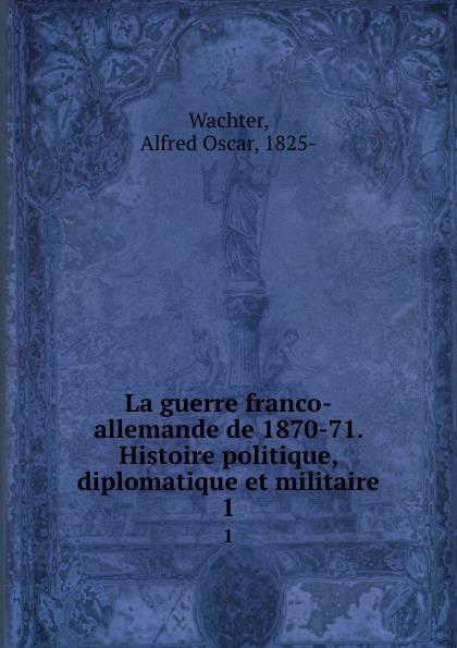 Alfred Oscar Wachter La guerre franco-allemande de 1870-71. Histoire politique, diplomatique et militaire. 1