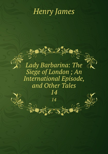 Henry James Lady Barbarina: The Siege of London ; An International Episode, and Other Tales. 14