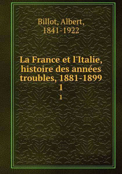 Albert Billot La France et l.Italie, histoire des annees troubles, 1881-1899. 1