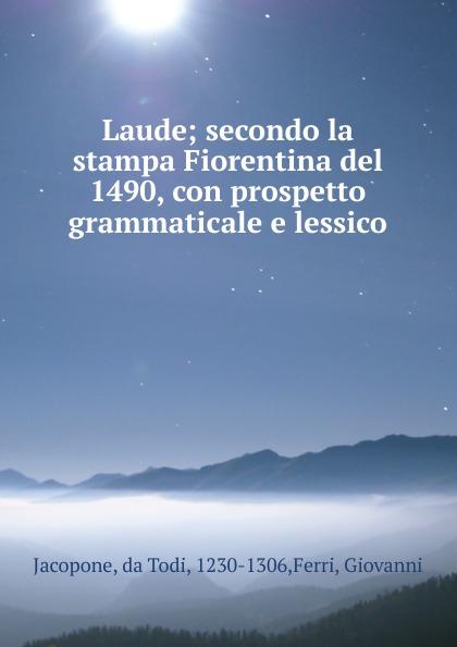 Jacopone da Todi Laude; secondo la stampa Fiorentina del 1490, con prospetto grammaticale e lessico acf fiorentina as roma