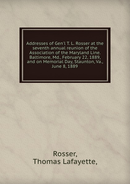 Thomas Lafayette Rosser Addresses of Gen.l T. L. Rosser at the seventh annual reunion of the Association of the Maryland Line. Baltimore, Md., February 22, 1889, and on Memorial Day, Staunton, Va., June 8, 1889. t l williams the last caliph