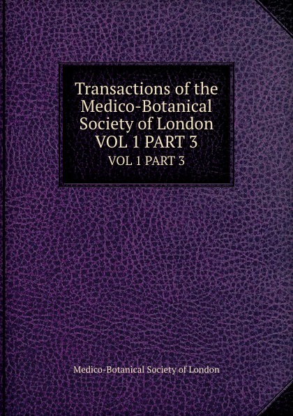 Transactions of the Medico-Botanical Society of London. VOL 1 PART 3