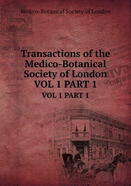 Transactions of the Medico-Botanical Society of London. VOL 1 PART 1