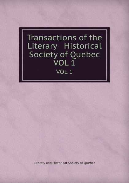 Transactions of the Literary . Historical Society of Quebec. VOL 1