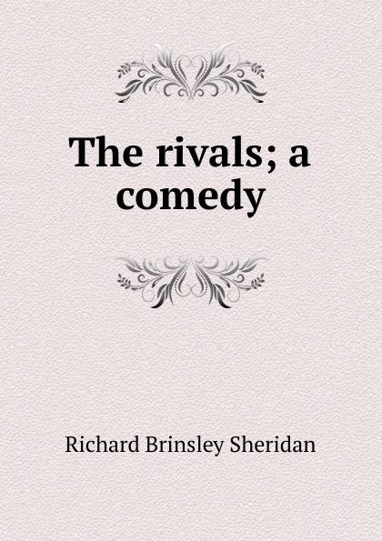 Ричард Бринсли Шеридан The rivals; a comedy