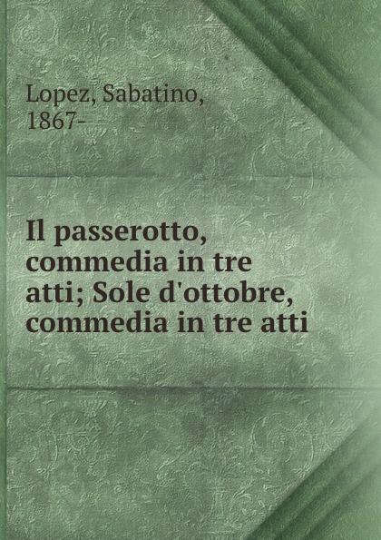 Sabatino Lopez Il passerotto, commedia in tre atti; Sole d.ottobre, commedia in tre atti недорго, оригинальная цена