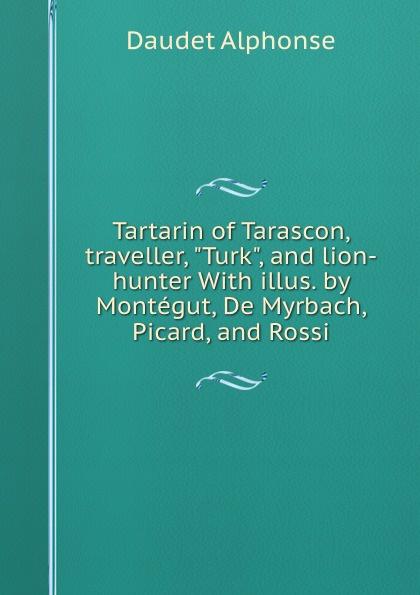 Alphonse Daudet Tartarin of Tarascon, traveller, Turk, and lion-hunter With illus. by Montegut, De Myrbach, Picard, and Rossi alphonse daudet sapho moeurs parisiennes illus de rossi myrbach etc