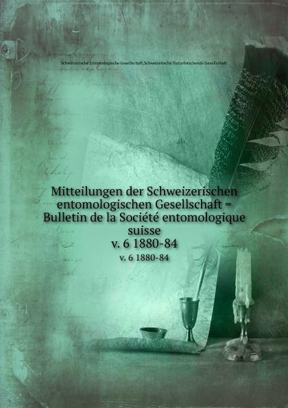 Schweizerische Entomologische Gesellschaft Mitteilungen der Schweizerischen entomologischen Gesellschaft . Bulletin de la Societe entomologique suisse. v. 6 1880-84