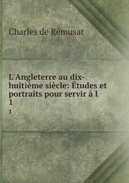 Charles de Rémusat L.Angleterre au dix-huitieme siecle: Etudes et portraits pour servir a l . 1