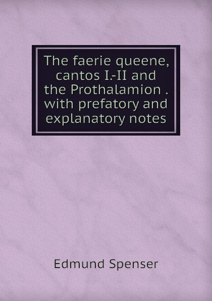 Spenser Edmund The faerie queene, cantos I.-II and the Prothalamion . with prefatory and explanatory notes цена и фото
