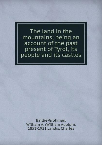 The land in the mountains; being an account of the past . present of Tyrol, its people and its castles
