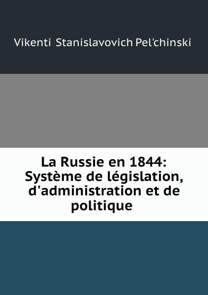 Vikentii Stanislavovich Pelʹchinskii La Russie en 1844: Systeme de legislation, d.administration et de politique .