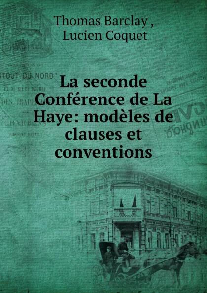 Thomas Barclay La seconde Conference de La Haye: modeles de clauses et conventions ernest lémonon la seconde conference de la paix la haye juin octobre 1907 classic reprint
