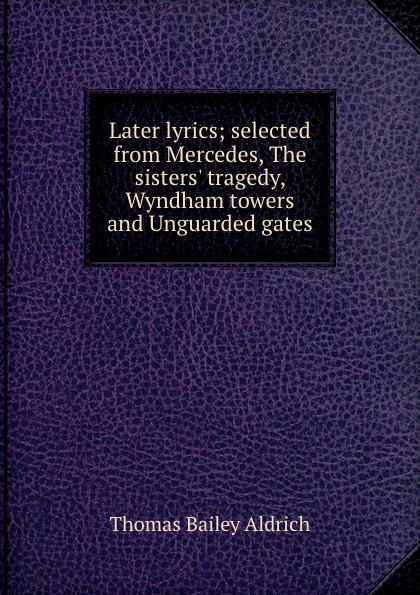 Aldrich Thomas Bailey Later lyrics; selected from Mercedes, The sisters. tragedy, Wyndham towers and Unguarded gates aldrich thomas bailey wyndham towers