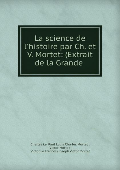 Paul Louis Charles Mortet La science de l.histoire par Ch. et V. Mortet: (Extrait de la Grande .