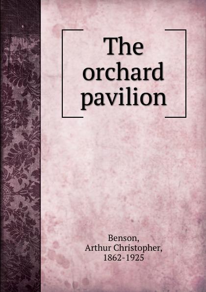 Arthur Christopher Benson The orchard pavilion