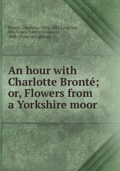 Charlotte Brontë An hour with Charlotte Bronte; or, Flowers from a Yorkshire moor