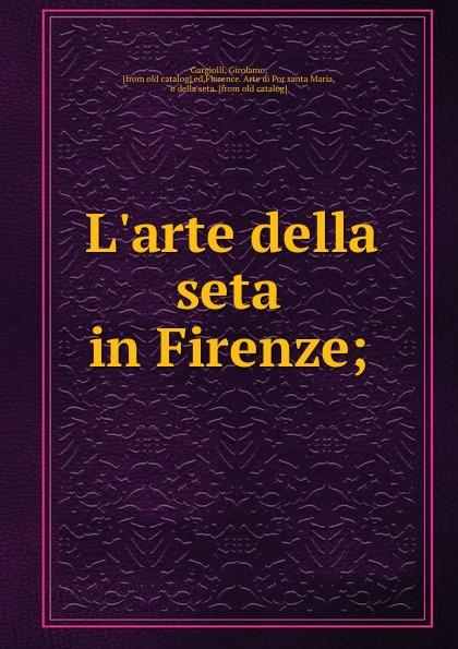 Girolamo Gargiolli L.arte della seta in Firenze; girolamo gargiolli l arte della seta in firenze