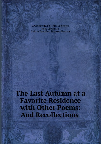Rose The Last Autumn at a Favorite Residence with Other Poems: And Recollections .