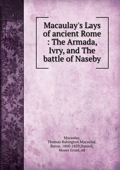 Thomas Babington Macaulay Macaulay Macaulay.s Lays of ancient Rome : The Armada, Ivry, and The battle of Naseby lays of ancient rome