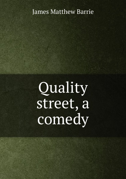 J. M. Barrie Quality street, a comedy j m barrie quality street a comedy in four acts