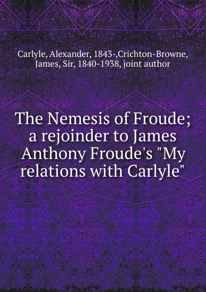 Alexander Carlyle The Nemesis of Froude; a rejoinder to James Anthony Froude.s My relations with Carlyle james a froude luther