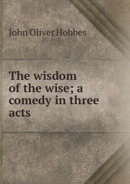 Hobbes John Oliver The wisdom of the wise; a comedy in three acts